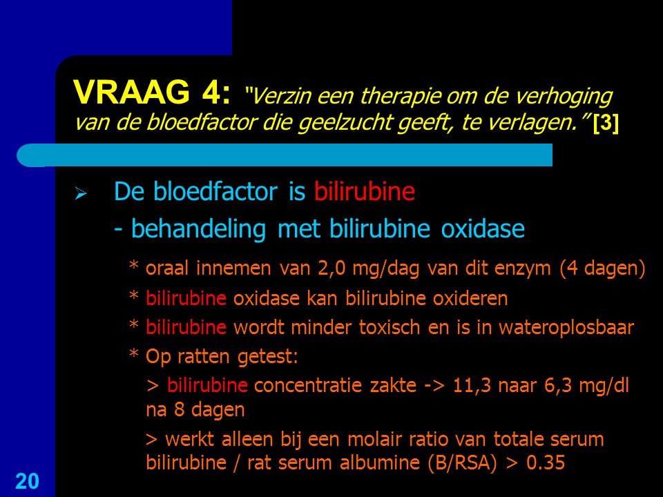 VRAAG 4: Verzin een therapie om de verhoging van de bloedfactor die geelzucht geeft, te verlagen. [3]